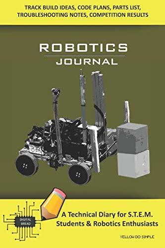 ROBOTICS JOURNAL – A Technical Diary for STEM Students & Robotics Enthusiasts: Build Ideas, Code Plans, Parts List, Troubleshooting Notes, Competition Results, Meeting Minutes, YELLOW DO SIMPLE
