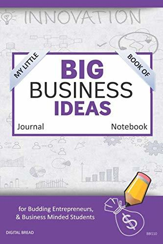 My Little Book of BIG BUSINESS IDEAS Journal Notebook: for Budding Entrepreneurs, Business Minded Students, Homeschoolers, and Innovators. BBI110