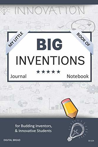My Little Book of BIG INVENTIONS Journal Notebook: for Budding Inventors, Innovative Students, Homeschool Curriculum, and Dreamers of Every Age. BII104