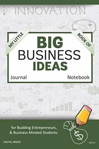 My Little Book of BIG BUSINESS IDEAS Journal Notebook: for Budding Entrepreneurs, Business Minded Students, Homeschoolers, and Innovators. BBI124