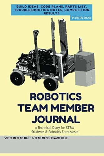 ROBOTICS TEAM MEMBER JOURNAL – A Technical Diary for STEM Students & Robotics Enthusiasts: build ideas, code plans, parts list, troubleshooting notes, competition results