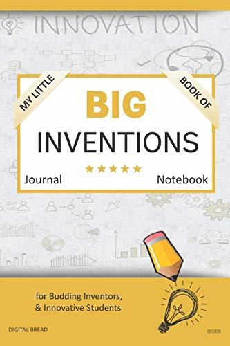 My Little Book of BIG INVENTIONS Journal Notebook: for Budding Inventors, Innovative Students, Homeschool Curriculum, and Dreamers of Every Age. BII108