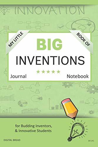 My Little Book of BIG INVENTIONS Journal Notebook: for Budding Inventors, Innovative Students, Homeschool Curriculum, and Dreamers of Every Age. BII145