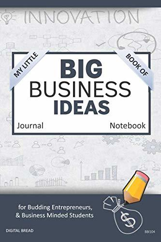 My Little Book of BIG BUSINESS IDEAS Journal Notebook: for Budding Entrepreneurs, Business Minded Students, Homeschoolers, and Innovators. BBI104