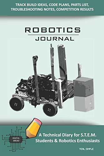 ROBOTICS JOURNAL – A Technical Diary for STEM Students & Robotics Enthusiasts: Build Ideas, Code Plans, Parts List, Troubleshooting Notes, Competition Results, Meeting Minutes, TEAL SIMPLE