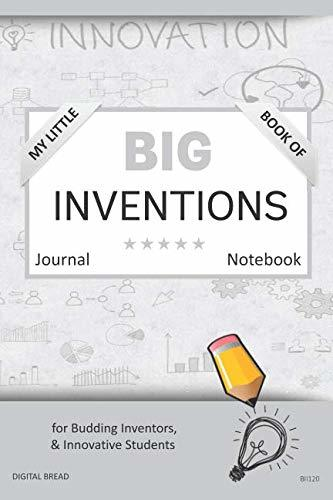 My Little Book of BIG INVENTIONS Journal Notebook: for Budding Inventors, Innovative Students, Homeschool Curriculum, and Dreamers of Every Age. BII120