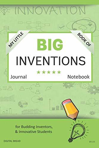 My Little Book of BIG INVENTIONS Journal Notebook: for Budding Inventors, Innovative Students, Homeschool Curriculum, and Dreamers of Every Age. BII133