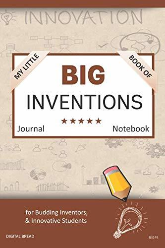 My Little Book of BIG INVENTIONS Journal Notebook: for Budding Inventors, Innovative Students, Homeschool Curriculum, and Dreamers of Every Age. BII149