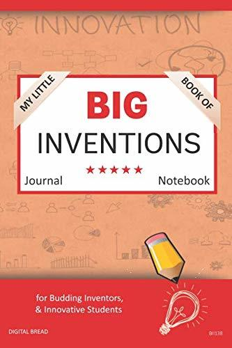 My Little Book of BIG INVENTIONS Journal Notebook: for Budding Inventors, Innovative Students, Homeschool Curriculum, and Dreamers of Every Age. BII138