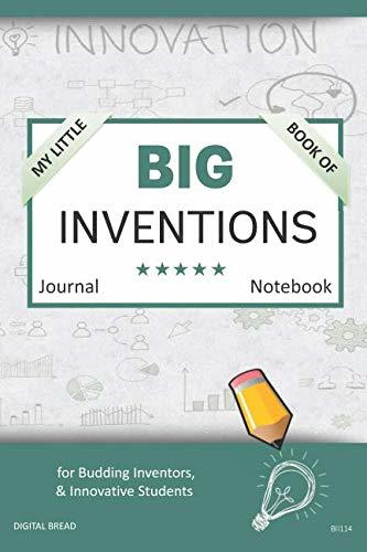 My Little Book of BIG INVENTIONS Journal Notebook: for Budding Inventors, Innovative Students, Homeschool Curriculum, and Dreamers of Every Age. BII114