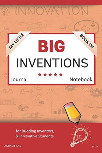 My Little Book of BIG INVENTIONS Journal Notebook: for Budding Inventors, Innovative Students, Homeschool Curriculum, and Dreamers of Every Age. BII139
