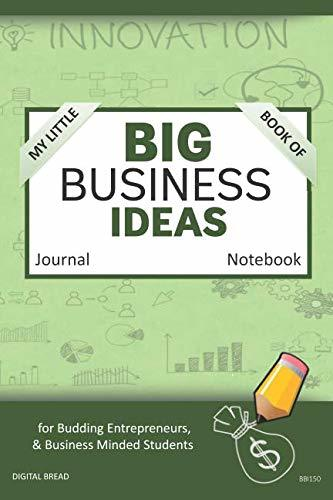 My Little Book of BIG BUSINESS IDEAS Journal Notebook: for Budding Entrepreneurs, Business Minded Students, Homeschoolers, and Innovators. BBI150