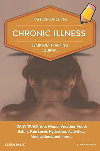CHRONIC ILLNESS – Pattern Catching, Symptom Tracking Journal: DAILY TRACK Your Mood, Weather, Foods Eaten, Pain Level, Hydration, Activities, Medications, and more… BURNT ORG INPAIN