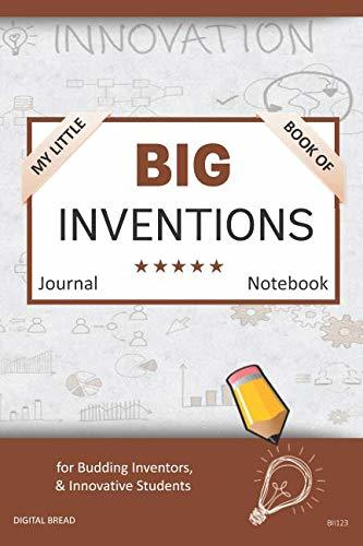 My Little Book of BIG INVENTIONS Journal Notebook: for Budding Inventors, Innovative Students, Homeschool Curriculum, and Dreamers of Every Age. BII123
