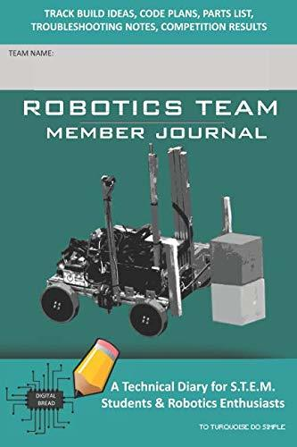 ROBOTICS TEAM MEMBER JOURNAL – A Technical Diary for S.T.E.M. Students & Robotics Enthusiasts: Build Ideas, Code Plans, Parts List, Troubleshooting Notes, Competition Results, TOTURQUOISE DO SIMPLE