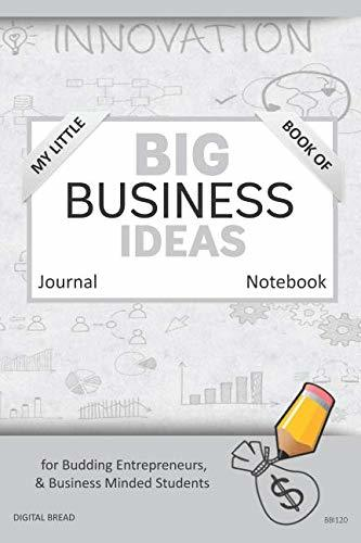 My Little Book of BIG BUSINESS IDEAS Journal Notebook: for Budding Entrepreneurs, Business Minded Students, Homeschoolers, and Innovators. BBI120