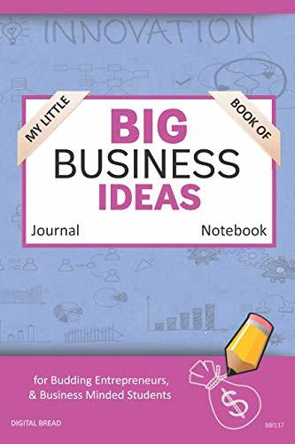 My Little Book of BIG BUSINESS IDEAS Journal Notebook: for Budding Entrepreneurs, Business Minded Students, Homeschoolers, and Innovators. BBI137