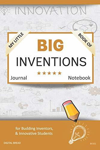My Little Book of BIG INVENTIONS Journal Notebook: for Budding Inventors, Innovative Students, Homeschool Curriculum, and Dreamers of Every Age. BII101