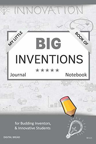 My Little Book of BIG INVENTIONS Journal Notebook: for Budding Inventors, Innovative Students, Homeschool Curriculum, and Dreamers of Every Age. BII121