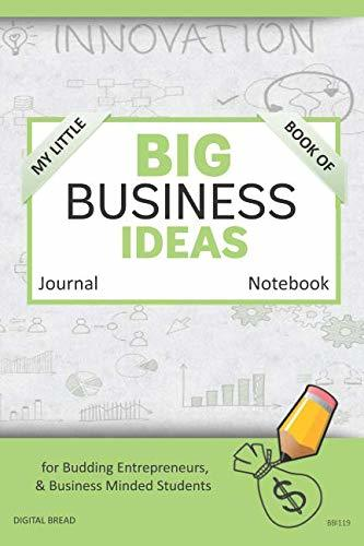 My Little Book of BIG BUSINESS IDEAS Journal Notebook: for Budding Entrepreneurs, Business Minded Students, Homeschoolers, and Innovators. BBI119
