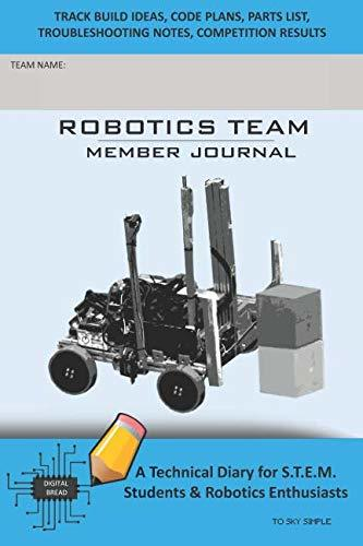 ROBOTICS TEAM MEMBER JOURNAL – A Technical Diary for S.T.E.M. Students & Robotics Enthusiasts: Build Ideas, Code Plans, Parts List, Troubleshooting Notes, Competition Results, TOSKY SIMPLE
