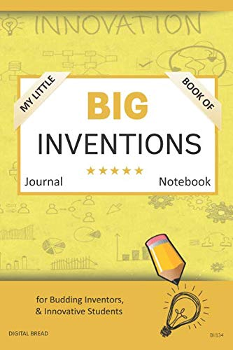 My Little Book of BIG INVENTIONS Journal Notebook: for Budding Inventors, Innovative Students, Homeschool Curriculum, and Dreamers of Every Age. BII134