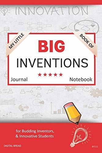 My Little Book of BIG INVENTIONS Journal Notebook: for Budding Inventors, Innovative Students, Homeschool Curriculum, and Dreamers of Every Age. BII112