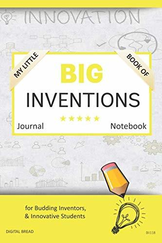 My Little Book of BIG INVENTIONS Journal Notebook: for Budding Inventors, Innovative Students, Homeschool Curriculum, and Dreamers of Every Age. BII118