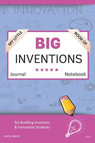 My Little Book of BIG INVENTIONS Journal Notebook: for Budding Inventors, Innovative Students, Homeschool Curriculum, and Dreamers of Every Age. BII137