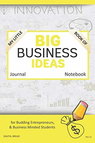 My Little Book of BIG BUSINESS IDEAS Journal Notebook: for Budding Entrepreneurs, Business Minded Students, Homeschoolers, and Innovators. BBI118