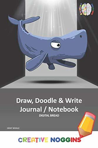 Draw, Doodle and Write Notebook Journal: CREATIVE NOGGINS Drawing & Writing Notebook for Kids and Teens to Exercise Their Noggin, Unleash the Imagination, Record Daily Events, GRAY WHALE