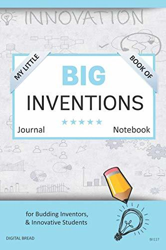 My Little Book of BIG INVENTIONS Journal Notebook: for Budding Inventors, Innovative Students, Homeschool Curriculum, and Dreamers of Every Age. BII117