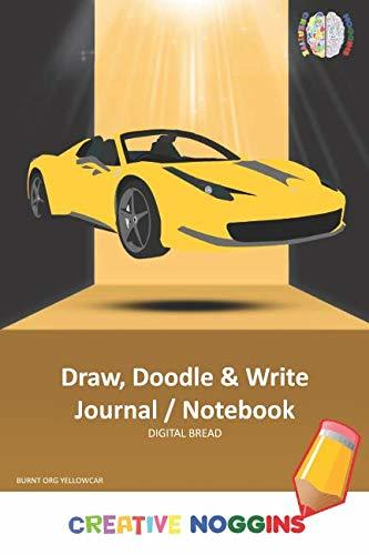 Draw, Doodle and Write Notebook Journal: CREATIVE NOGGINS Drawing & Writing Notebook for Kids and Teens to Exercise Their Noggin, Unleash the Imagination, Record Daily Events, BURNT ORG YELLOW CAR