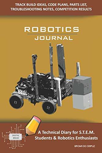 ROBOTICS JOURNAL – A Technical Diary for STEM Students & Robotics Enthusiasts: Build Ideas, Code Plans, Parts List, Troubleshooting Notes, Competition Results, Meeting Minutes, BROWN DO SIMPLE