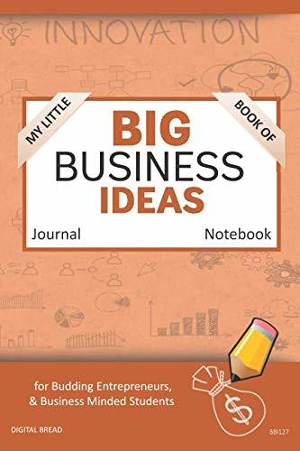 My Little Book of BIG BUSINESS IDEAS Journal Notebook: for Budding Entrepreneurs, Business Minded Students, Homeschoolers, and Innovators. BBI127