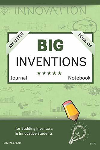 My Little Book of BIG INVENTIONS Journal Notebook: for Budding Inventors, Innovative Students, Homeschool Curriculum, and Dreamers of Every Age. BII150