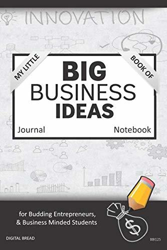 My Little Book of BIG BUSINESS IDEAS Journal Notebook: for Budding Entrepreneurs, Business Minded Students, Homeschoolers, and Innovators. BBI125