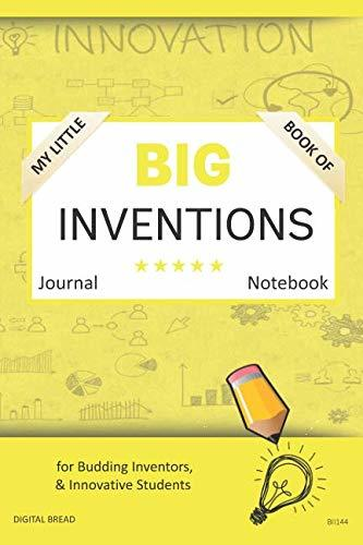 My Little Book of BIG INVENTIONS Journal Notebook: for Budding Inventors, Innovative Students, Homeschool Curriculum, and Dreamers of Every Age. BII144