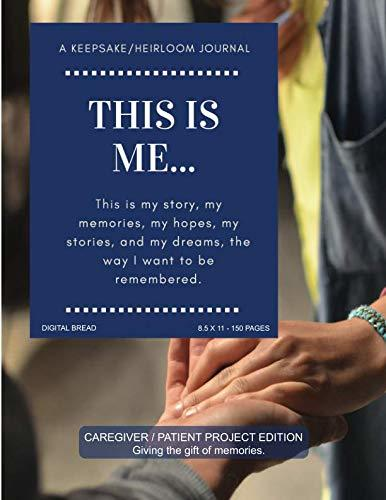 THIS IS ME… A Keepsake/Heirloom Journal: CAREGIVER PATIENT PROJECT EDITION – Giving The Gift of Memories. This is my story, my memories, my hopes, and my dreams, the way I want to be remembered