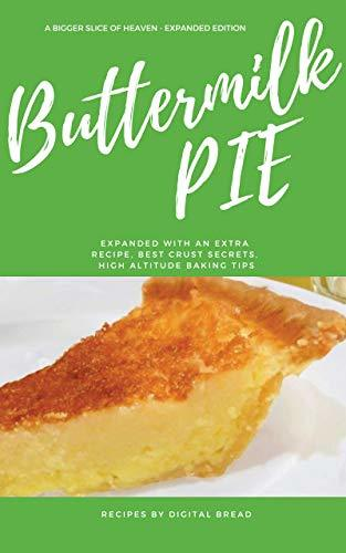 "Buttermilk Pie – A Bigger Slice of Heaven – Easy make and Bake Times 2 – You will be asked ""Can I have that recipe?"": Expanded Version, Additional Recipe, Crust Baking Secrets, Altitude Baking Tips"