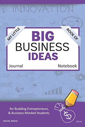 My Little Book of BIG BUSINESS IDEAS Journal Notebook: for Budding Entrepreneurs, Business Minded Students, Homeschoolers, and Innovators. BBI136