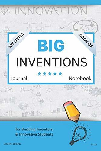 My Little Book of BIG INVENTIONS Journal Notebook: for Budding Inventors, Innovative Students, Homeschool Curriculum, and Dreamers of Every Age. BII109