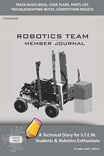 ROBOTICS TEAM MEMBER JOURNAL – A Technical Diary for S.T.E.M. Students & Robotics Enthusiasts: Build Ideas, Code Plans, Parts List, Troubleshooting Notes, Competition Results, TODARK GRAY SIMPLE
