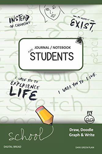 JOURNAL NOTEBOOK FOR STUDENTS Draw, Doodle, Graph & Write: Instead of Choosing to Merely Exist, I Urge You to Experience Life, I Urge You to Live. DARK GREEN PLAIN
