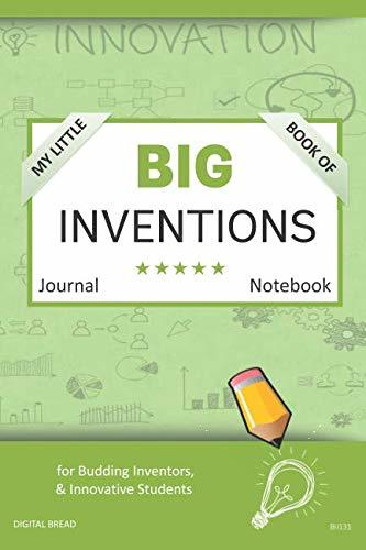 My Little Book of BIG INVENTIONS Journal Notebook: for Budding Inventors, Innovative Students, Homeschool Curriculum, and Dreamers of Every Age. BII131