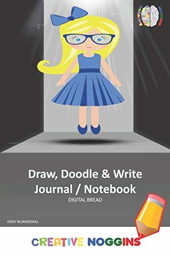 Draw, Doodle and Write Notebook Journal: CREATIVE NOGGINS Drawing & Writing Notebook for Kids and Teens to Exercise Their Noggin, Unleash the Imagination, Record Daily Events, GRAY BLONDEDOLL
