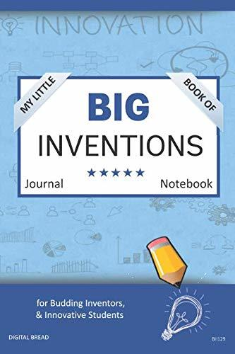 My Little Book of BIG INVENTIONS Journal Notebook: for Budding Inventors, Innovative Students, Homeschool Curriculum, and Dreamers of Every Age. BII129