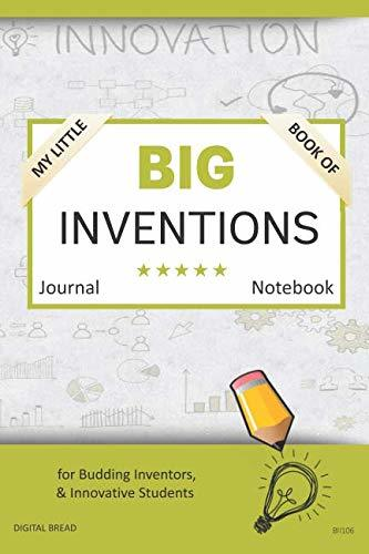 My Little Book of BIG INVENTIONS Journal Notebook: for Budding Inventors, Innovative Students, Homeschool Curriculum, and Dreamers of Every Age. BII106