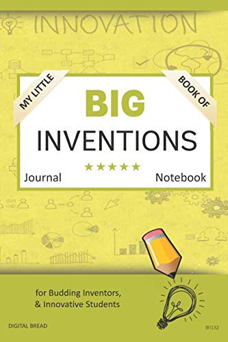 My Little Book of BIG INVENTIONS Journal Notebook: for Budding Inventors, Innovative Students, Homeschool Curriculum, and Dreamers of Every Age. BII132
