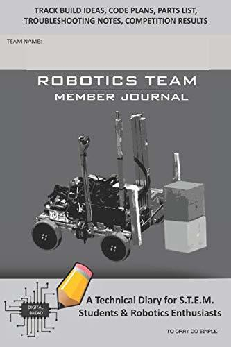 ROBOTICS TEAM MEMBER JOURNAL – A Technical Diary for S.T.E.M. Students & Robotics Enthusiasts: Build Ideas, Code Plans, Parts List, Troubleshooting Notes, Competition Results, TO GRAY DO SIMPLE